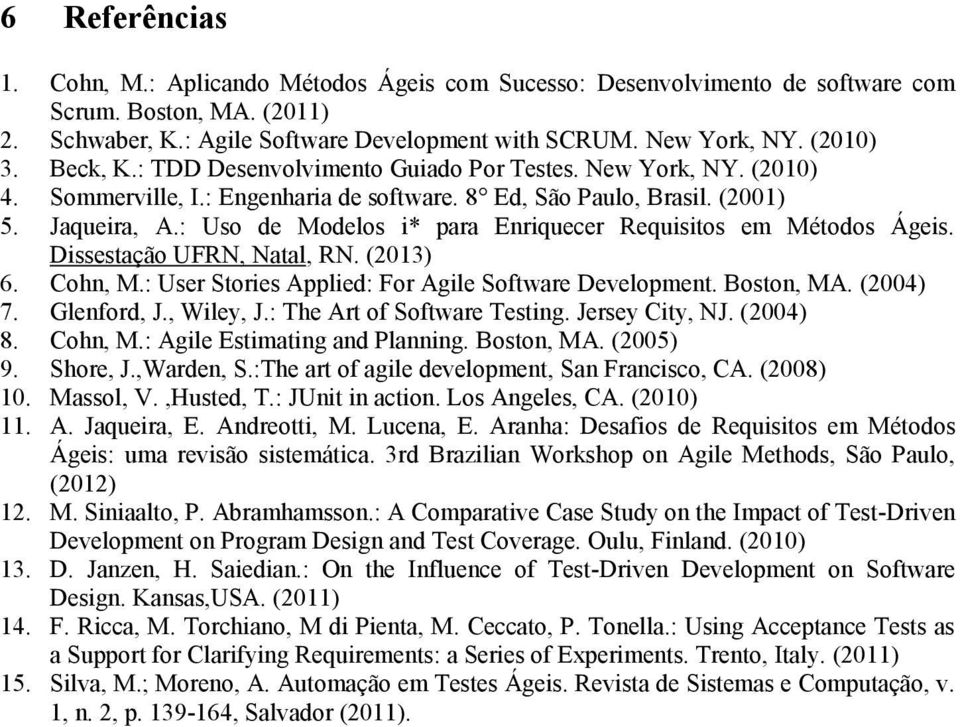 : Uso de Modelos i* para Enriquecer Requisitos em Métodos Ágeis. Dissestação UFRN, Natal, RN. (2013) 6. Cohn, M.: User Stories Applied: For Agile Software Development. Boston, MA. (2004) 7.