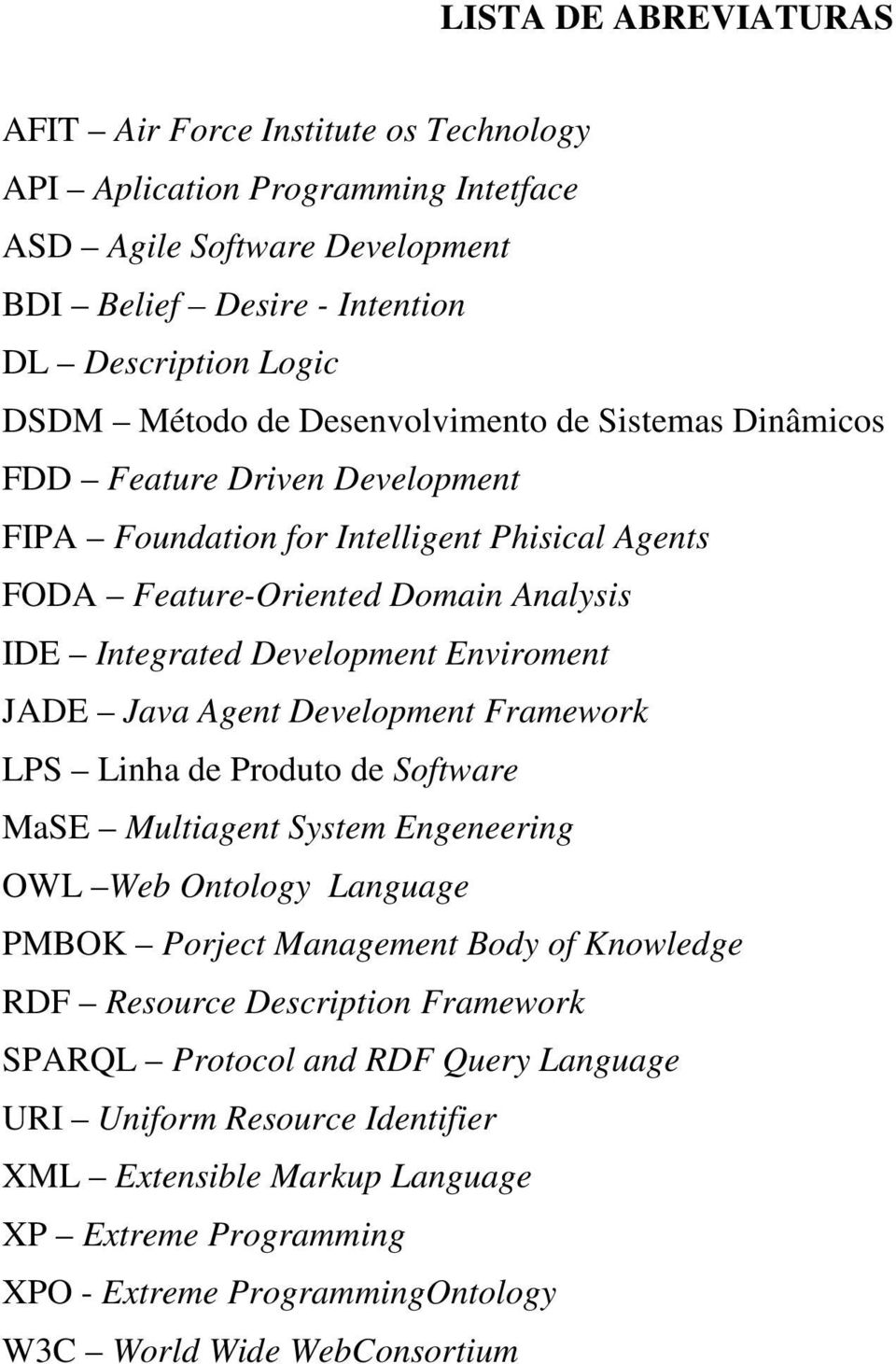 JADE Java Agent Development Framework LPS Linha de Produto de Software MaSE Multiagent System Engeneering OWL Web Ontology Language PMBOK Porject Management Body of Knowledge RDF Resource