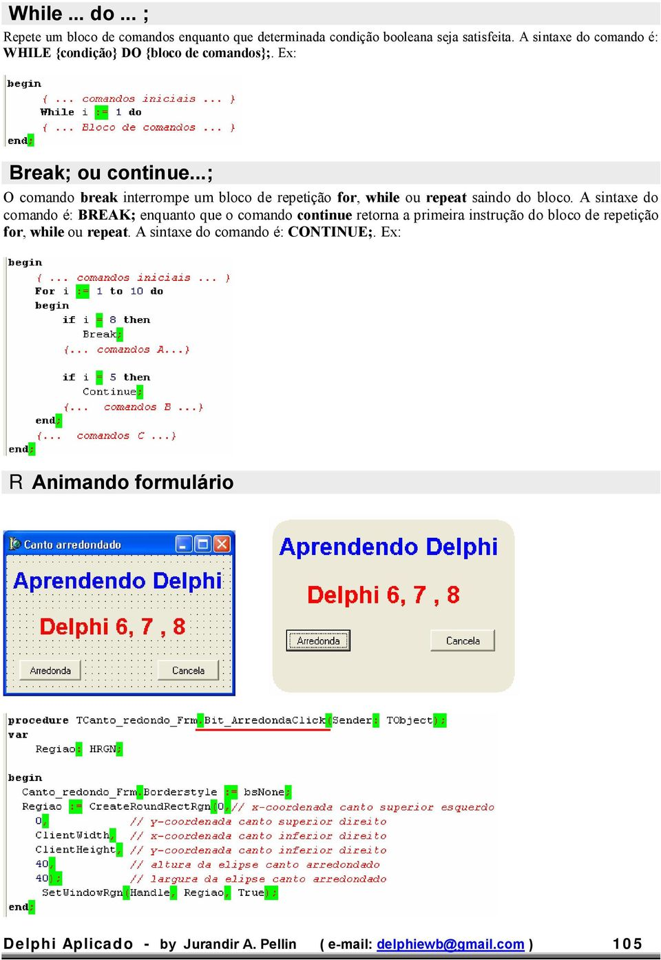 ..; O comando break interrompe um bloco de repetição for, while ou repeat saindo do bloco.