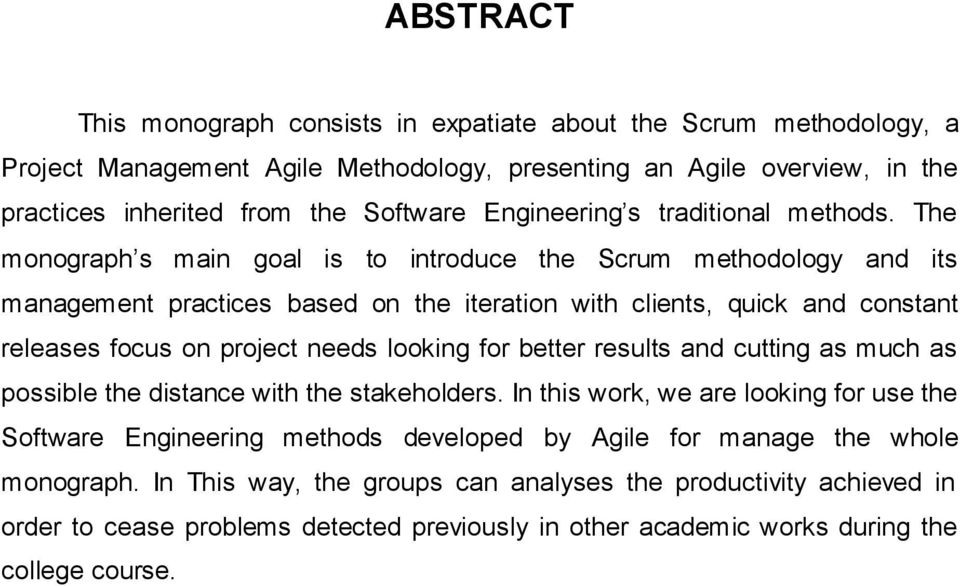 The monograph s main goal is to introduce the Scrum methodology and its management practices based on the iteration with clients, quick and constant releases focus on project needs looking for