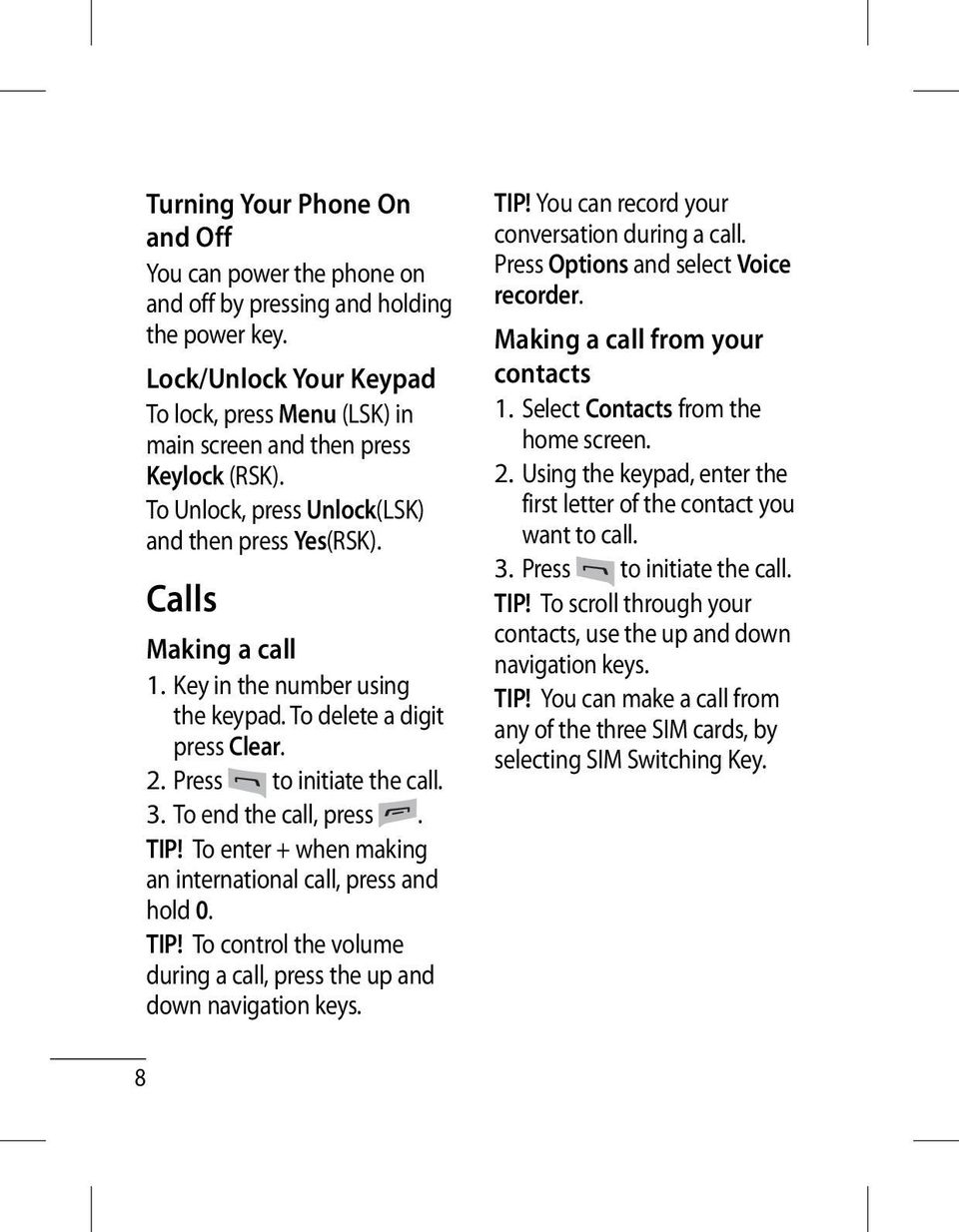 To end the call, press. TIP! To enter + when making an international call, press and hold 0. TIP! To control the volume during a call, press the up and down navigation keys. TIP! You can record your conversation during a call.