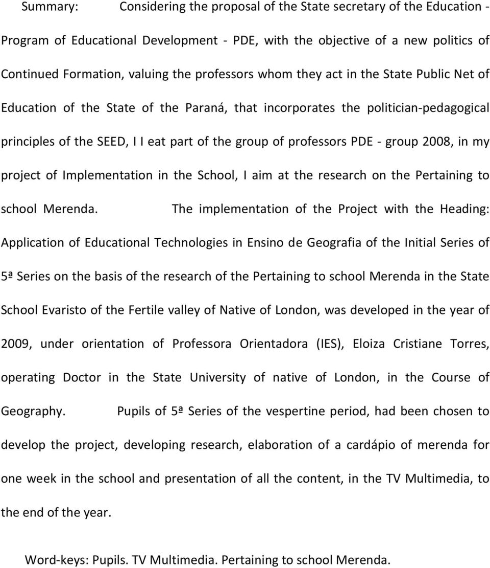 PDE - group 2008, in my project of Implementation in the School, I aim at the research on the Pertaining to school Merenda.