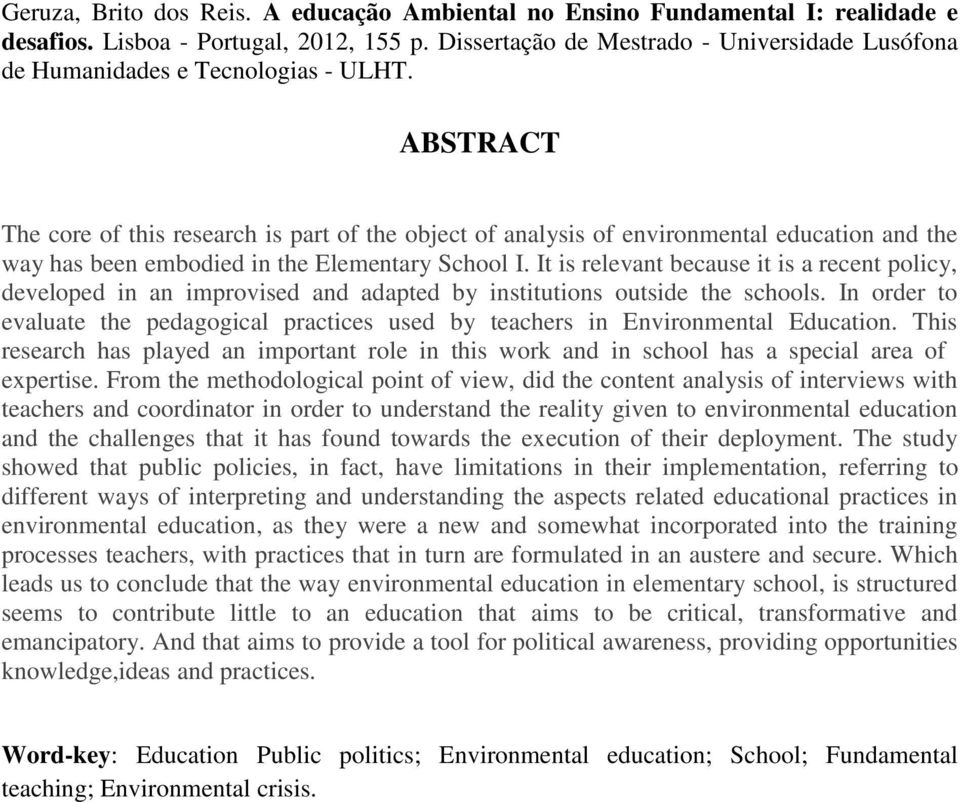 ABSTRACT The core of this research is part of the object of analysis of environmental education and the way has been embodied in the Elementary School I.