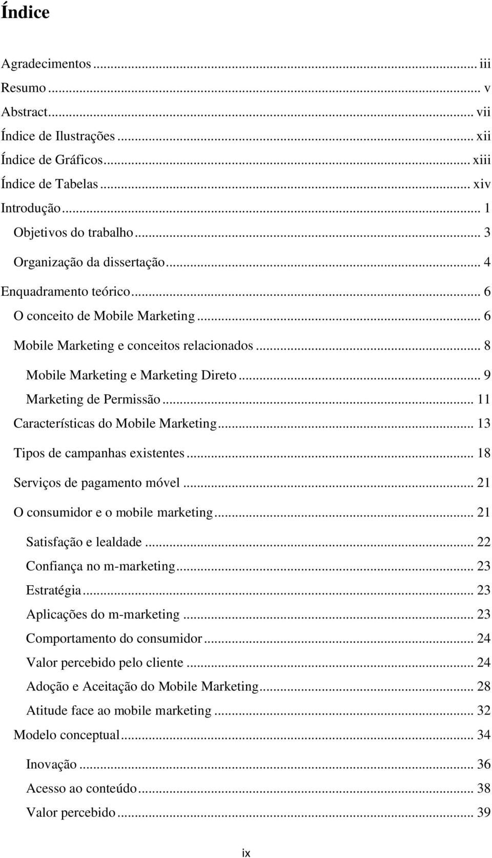 .. 9 Marketing de Permissão... 11 Características do Mobile Marketing... 13 Tipos de campanhas existentes... 18 Serviços de pagamento móvel... 21 O consumidor e o mobile marketing.