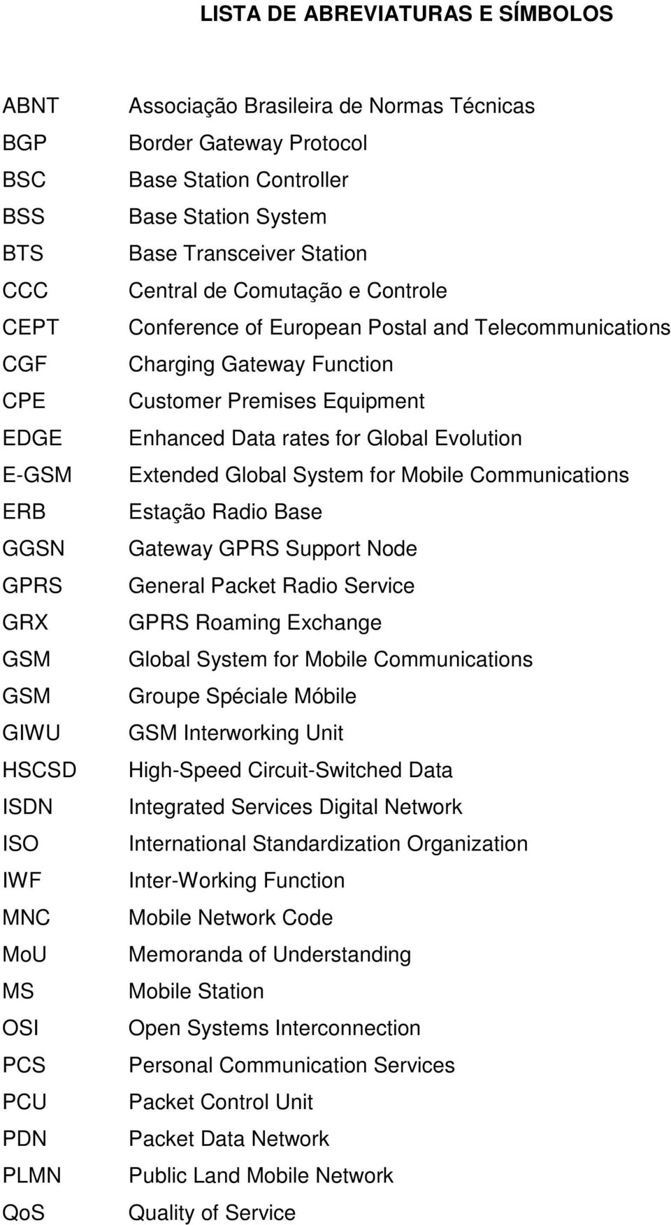 Gateway Function Customer Premises Equipment Enhanced Data rates for Global Evolution Extended Global System for Mobile Communications Estação Radio Base Gateway GPRS Support Node General Packet
