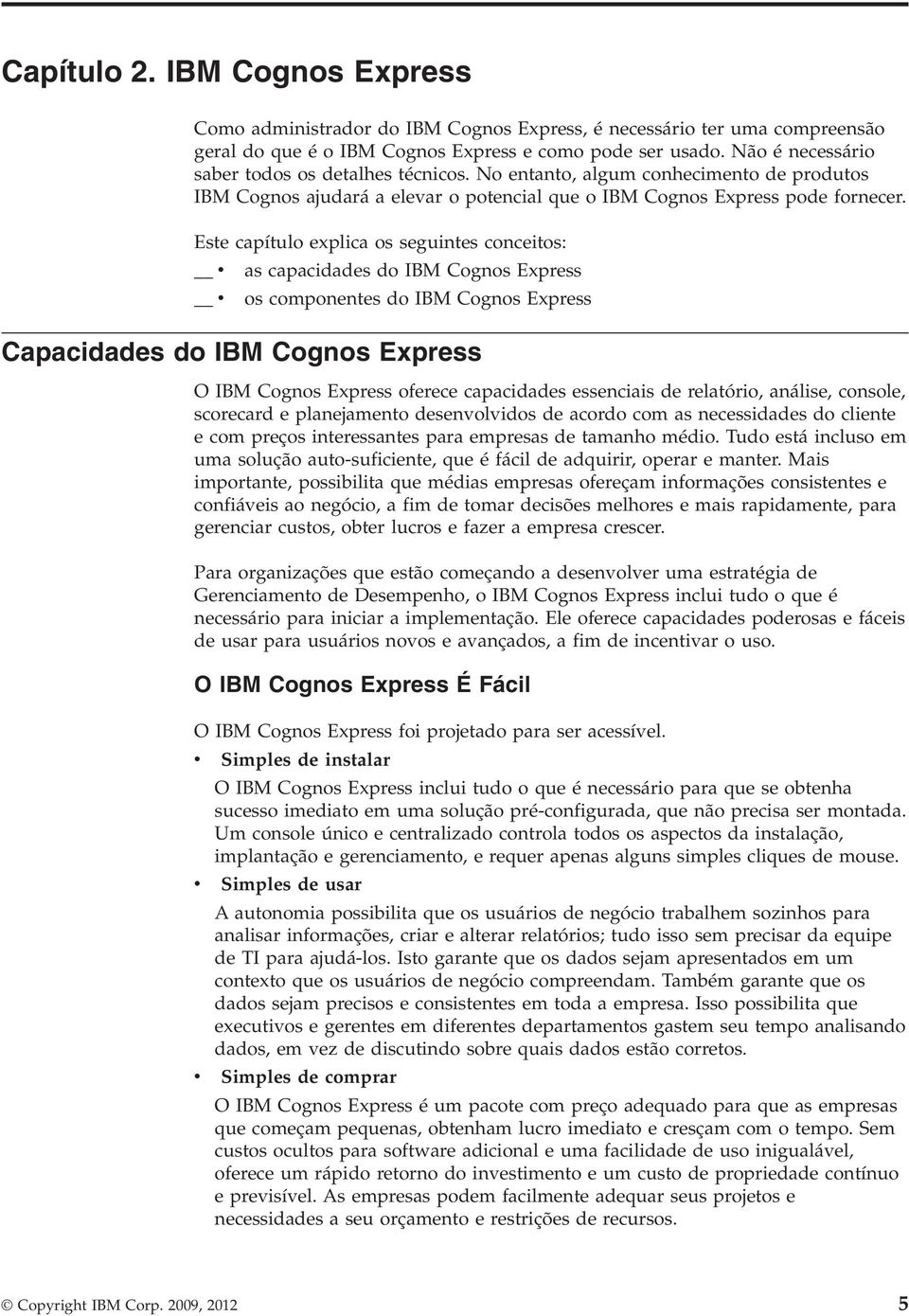 Este capítulo explica os seguintes conceitos: v as capacidades do IBM Cognos Express v os componentes do IBM Cognos Express Capacidades do IBM Cognos Express O IBM Cognos Express oferece capacidades