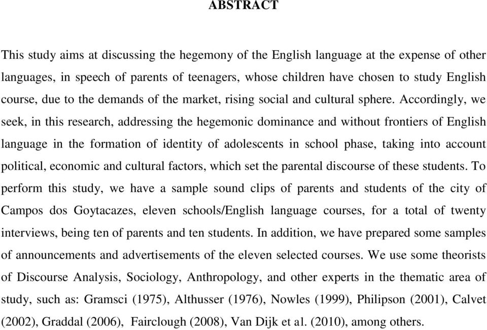 Accordingly, we seek, in this research, addressing the hegemonic dominance and without frontiers of English language in the formation of identity of adolescents in school phase, taking into account