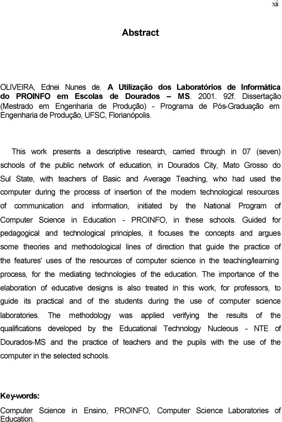 This work presents a descriptive research, carried through in 07 (seven) schools of the public network of education, in Dourados City, Mato Grosso do Sul State, with teachers of Basic and Average