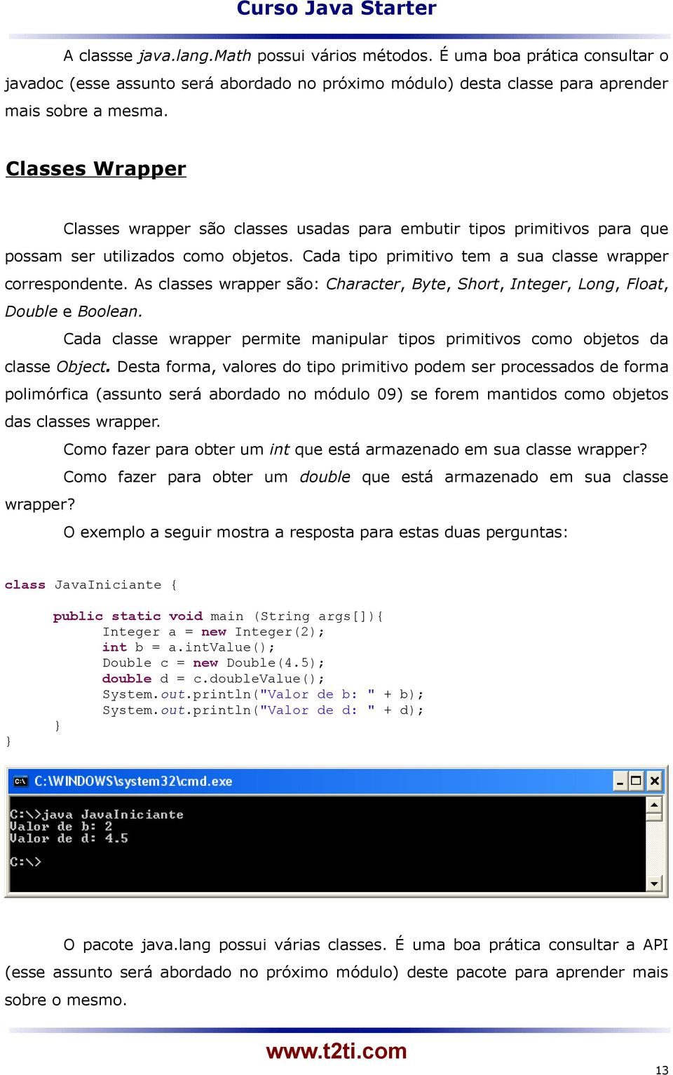 As classes wrapper são: Character, Byte, Short, Integer, Long, Float, Double e Boolean. Cada classe wrapper permite manipular tipos primitivos como objetos da classe Object.