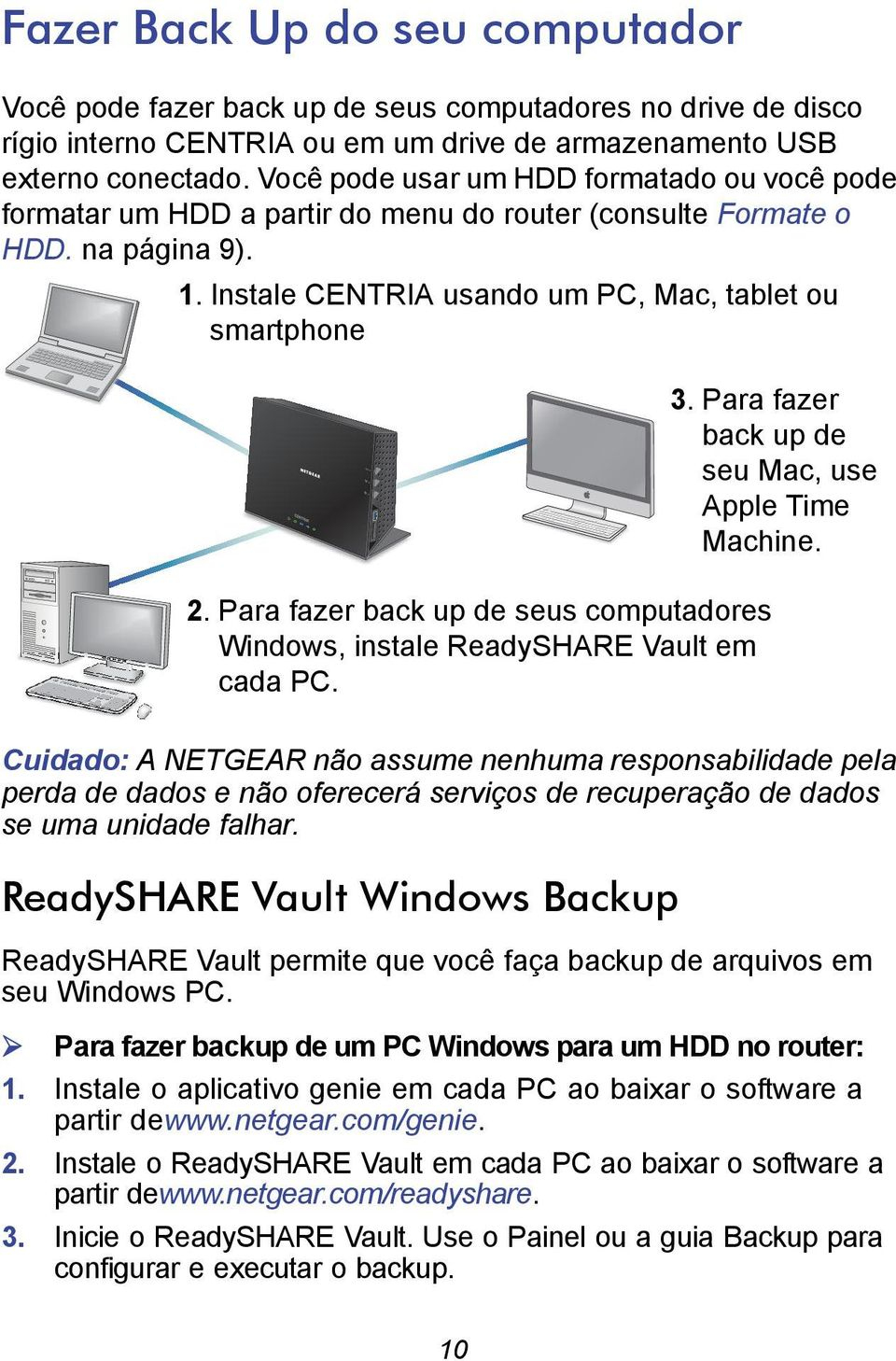 Para fazer back up de seus computadores Windows, instale ReadySHARE Vault em cada PC. 3. Para fazer back up de seu Mac, use Apple Time Machine.