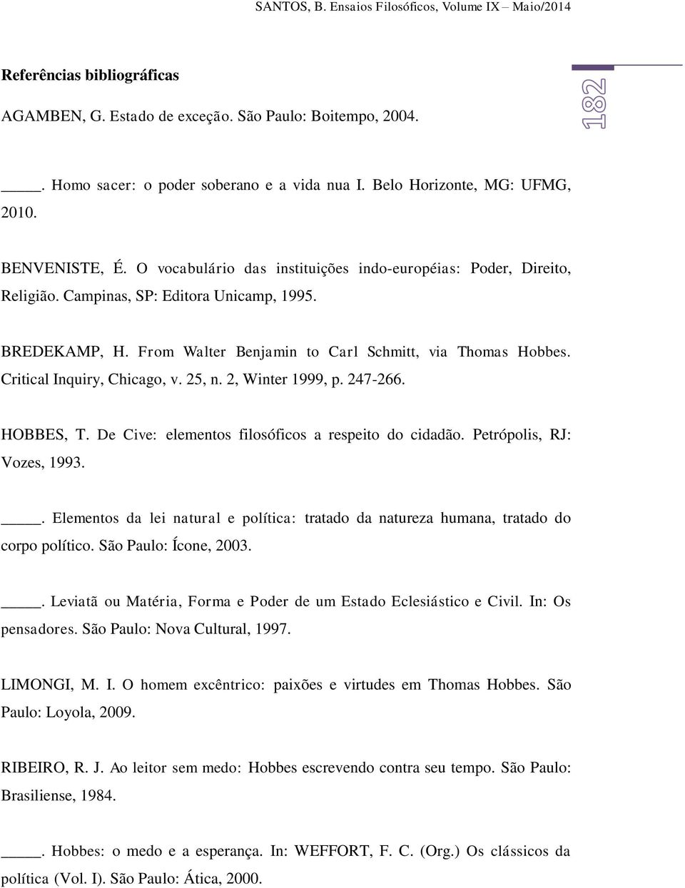 From Walter Benjamin to Carl Schmitt, via Thomas Hobbes. Critical Inquiry, Chicago, v. 25, n. 2, Winter 1999, p. 247-266. HOBBES, T. De Cive: elementos filosóficos a respeito do cidadão.