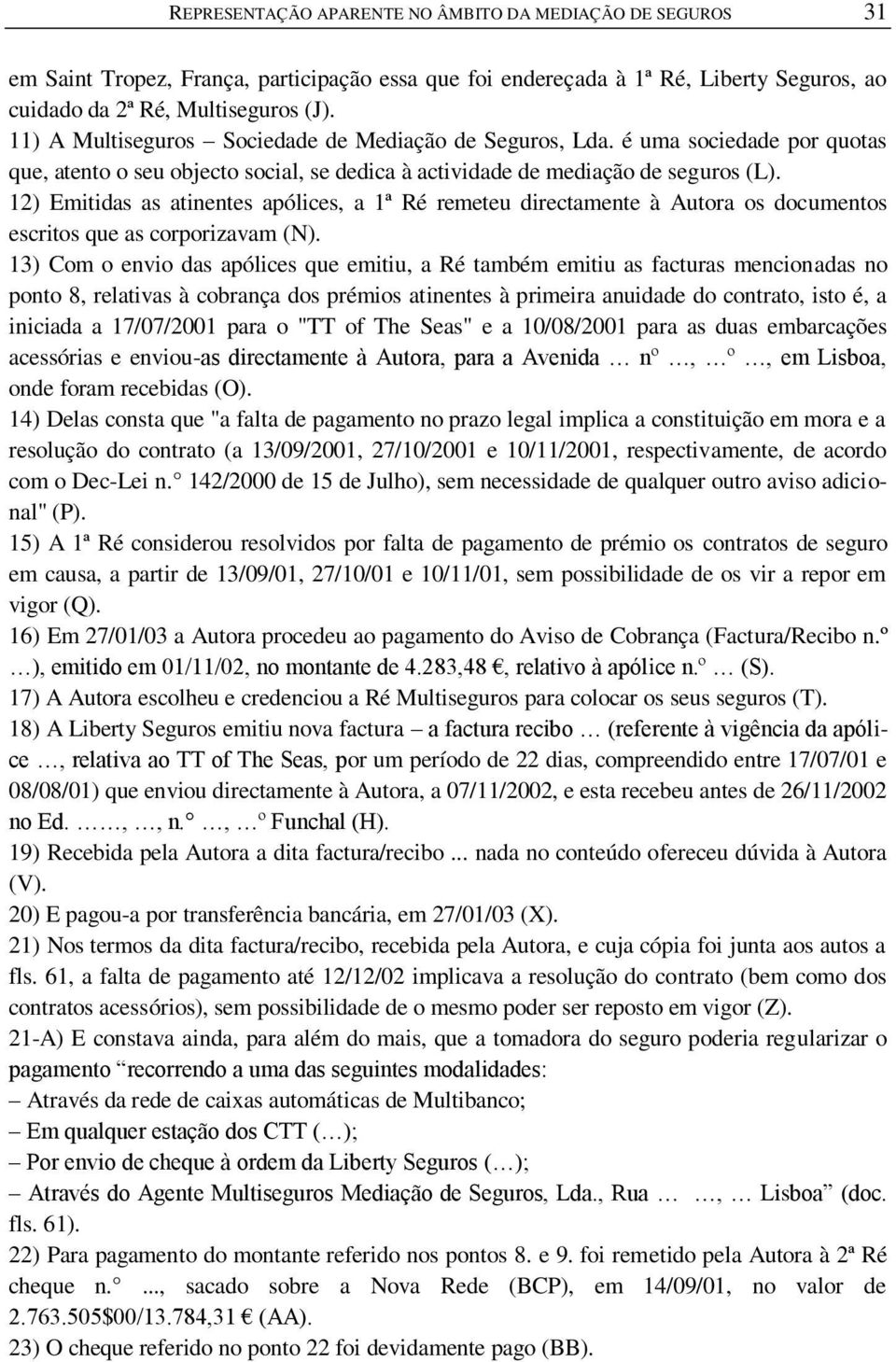 12) Emitidas as atinentes apólices, a 1ª Ré remeteu directamente à Autora os documentos escritos que as corporizavam (N).