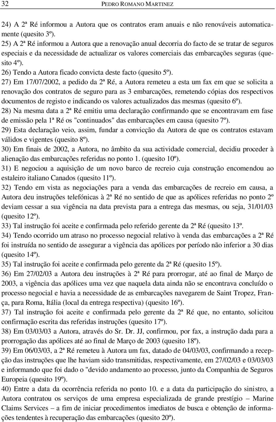 26) Tendo a Autora ficado convicta deste facto (quesito 5º).