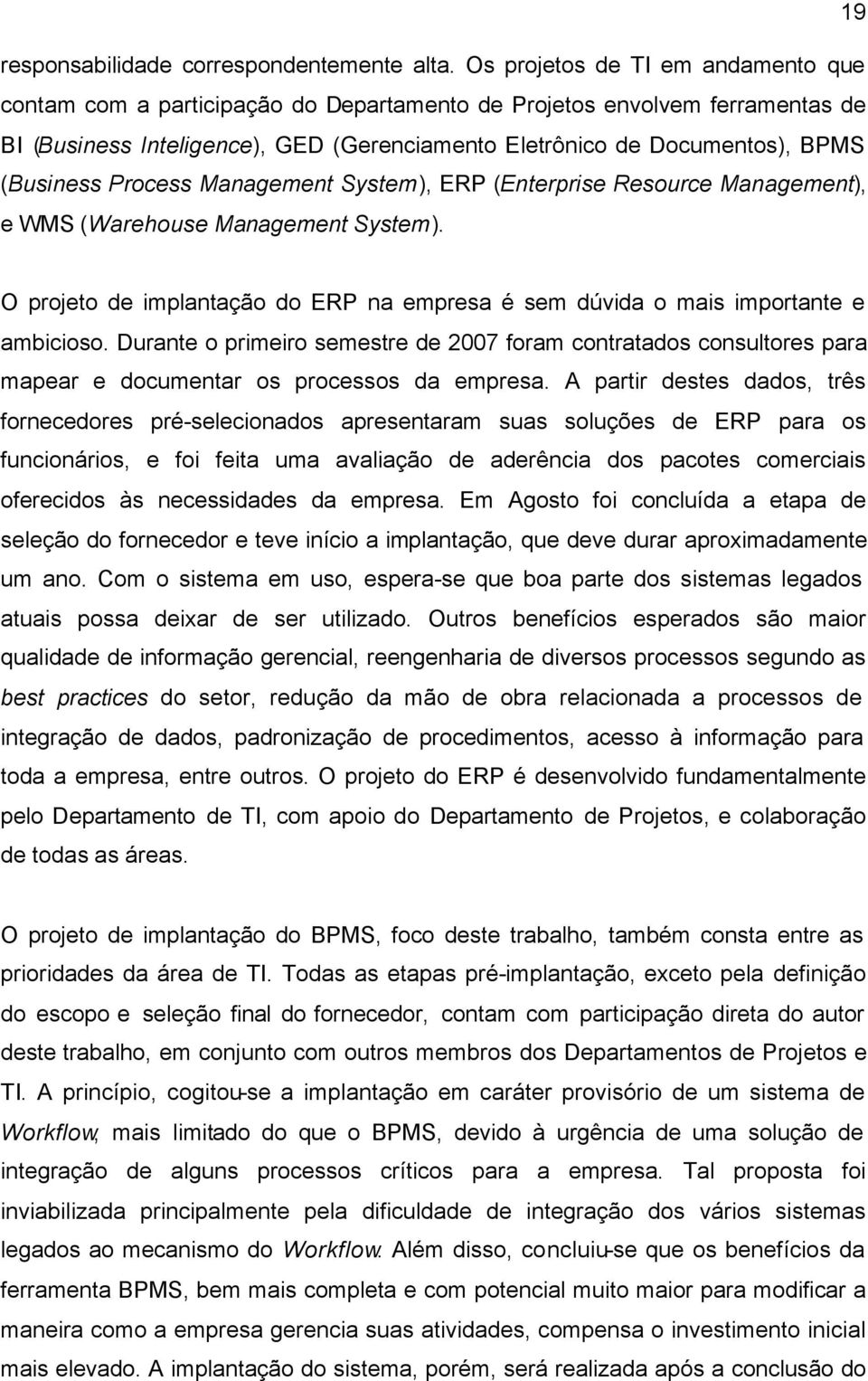 (Business Process Management System), ERP (Enterprise Resource Management), e WMS (Warehouse Management System). O projeto de implantação do ERP na empresa é sem dúvida o mais importante e ambicioso.