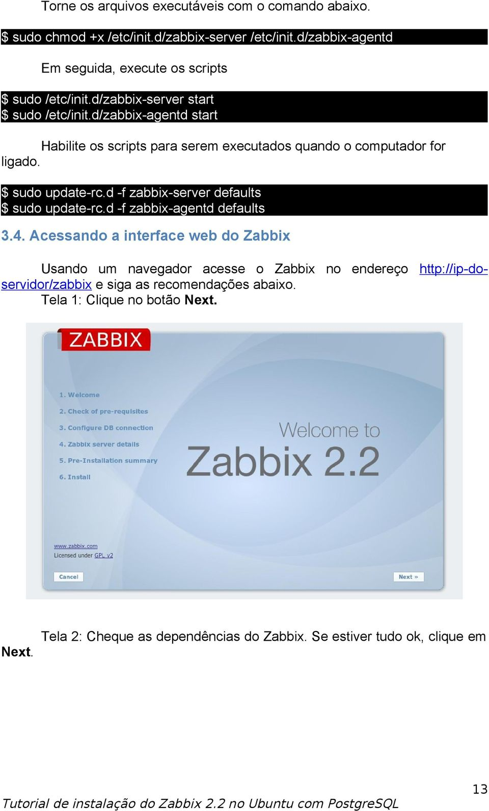 d/zabbix-agentd start Habilite os scripts para serem executados quando o computador for ligado. $ sudo update-rc.d -f zabbix-server defaults $ sudo update-rc.