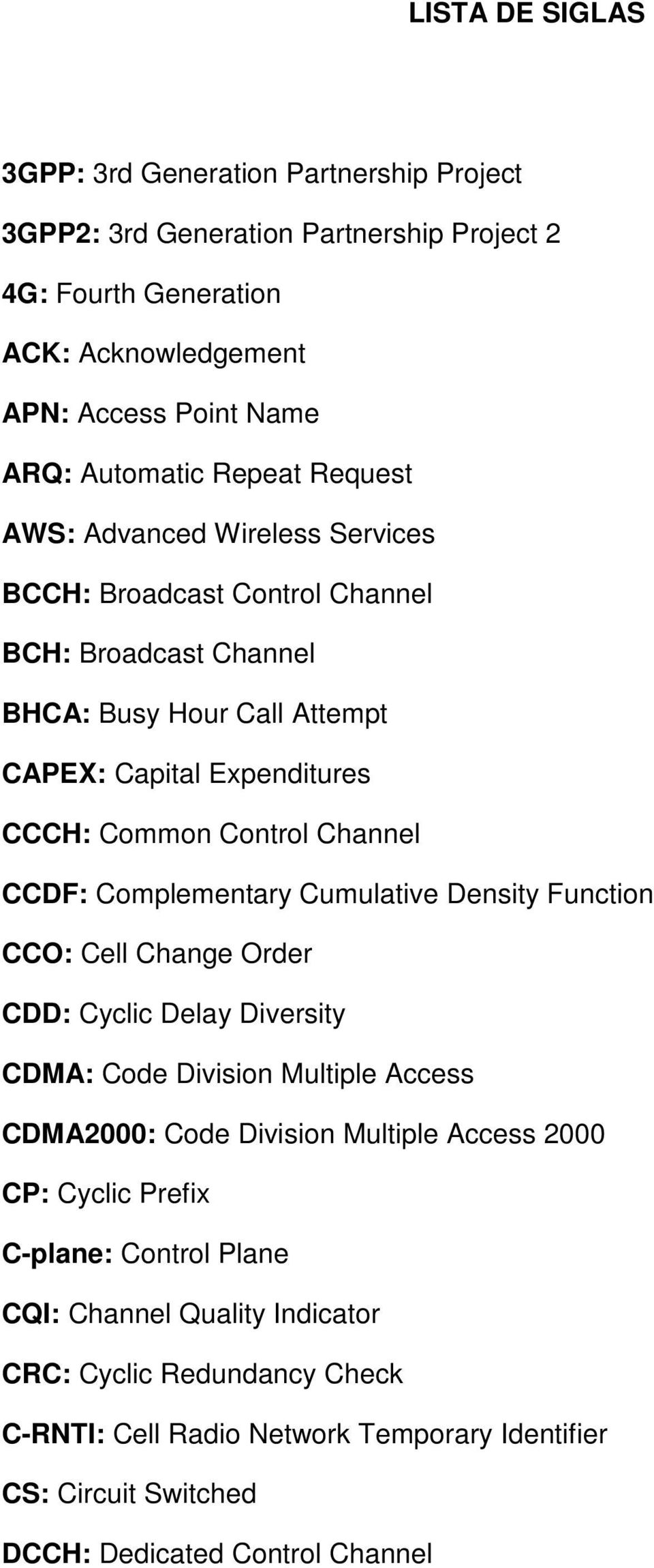CCDF: Complementary Cumulative Density Function CCO: Cell Change Order CDD: Cyclic Delay Diversity CDMA: Code Division Multiple Access CDMA2000: Code Division Multiple Access 2000 CP: