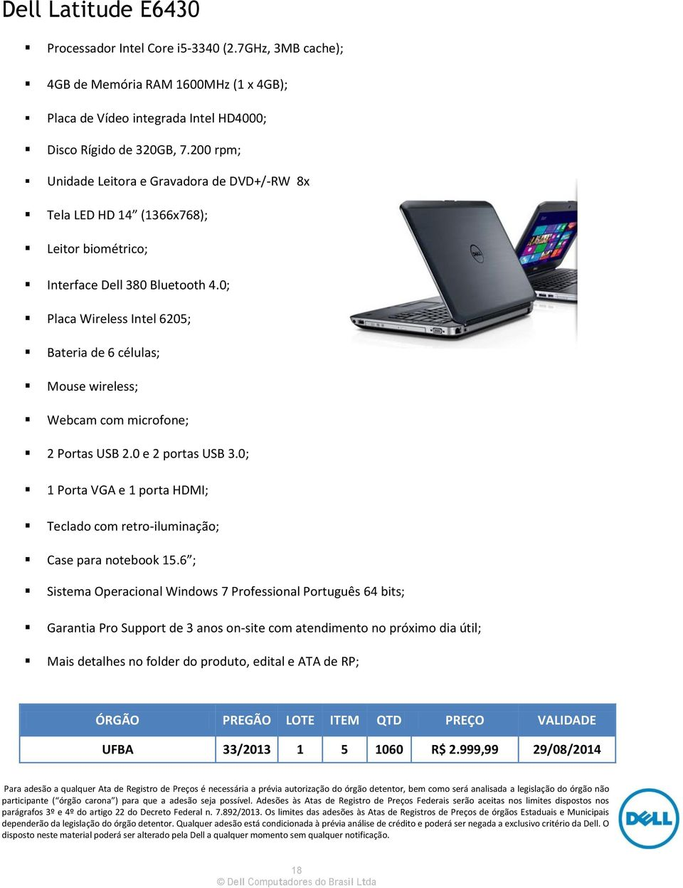 0; Placa Wireless Intel 6205; Bateria de 6 células; Mouse wireless; Webcam com microfone; 2 Portas USB 2.0 e 2 portas USB 3.