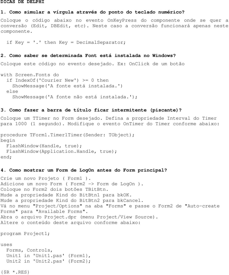 Coloque este código no evento desejado. Ex: OnClick de um botão with Screen.Fonts do if IndexOf('Courier New') >= 0 then ShowMessage('A fonte está instalada.