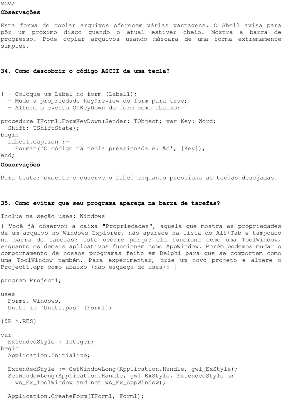 { - Coloque um Label no form (Label1); - Mude a propriedade KeyPreview do form para true; - Altere o evento OnKeyDown do form como abaixo: } procedure TForm1.