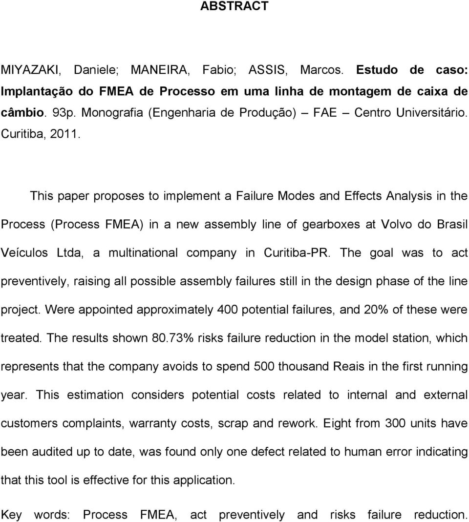This paper proposes to implement a Failure Modes and Effects Analysis in the Process (Process FMEA) in a new assembly line of gearboxes at Volvo do Brasil Veículos Ltda, a multinational company in