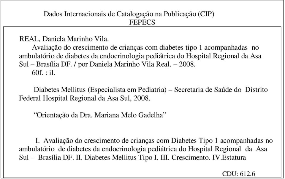 / por Daniela Marinho Vila Real. 2008. 60f. : il. Diabetes Mellitus (Especialista em Pediatria) Secretaria de Saúde do Distrito Federal Hospital Regional da Asa Sul, 2008.