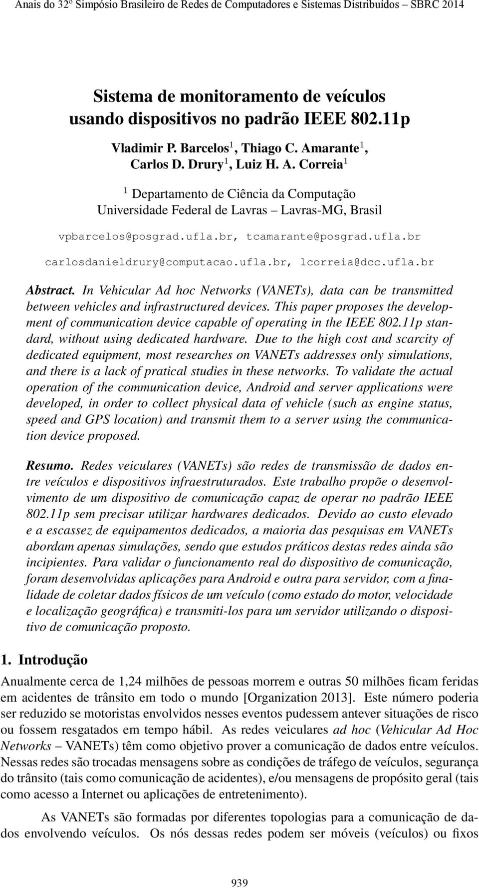 ufla.br, lcorreia@dcc.ufla.br Abstract. In Vehicular Ad hoc Networks (VANETs), data can be transmitted between vehicles and infrastructured devices.