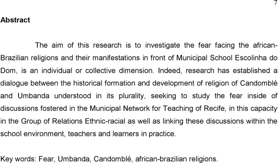 Indeed, research has established a dialogue between the historical formation and development of religion of Candomblé and Umbanda understood in its plurality, seeking to study