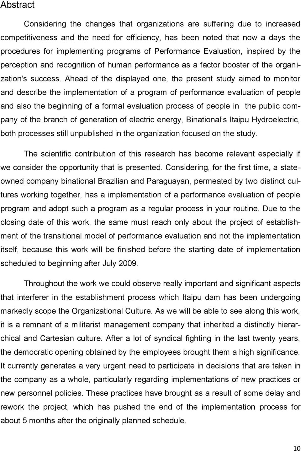 Ahead of the displayed one, the present study aimed to monitor and describe the implementation of a program of performance evaluation of people and also the beginning of a formal evaluation process