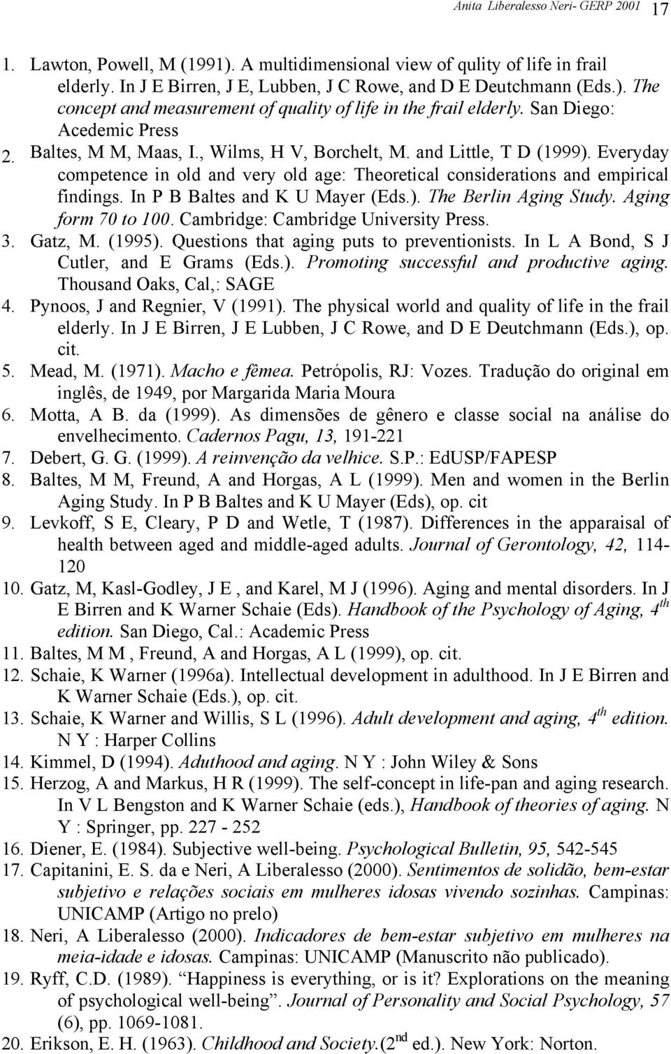 In P B Baltes and K U Mayer (Eds.). The Berlin Aging Study. Aging form 70 to 100. Cambridge: Cambridge University Press. 3. Gatz, M. (1995). Questions that aging puts to preventionists.