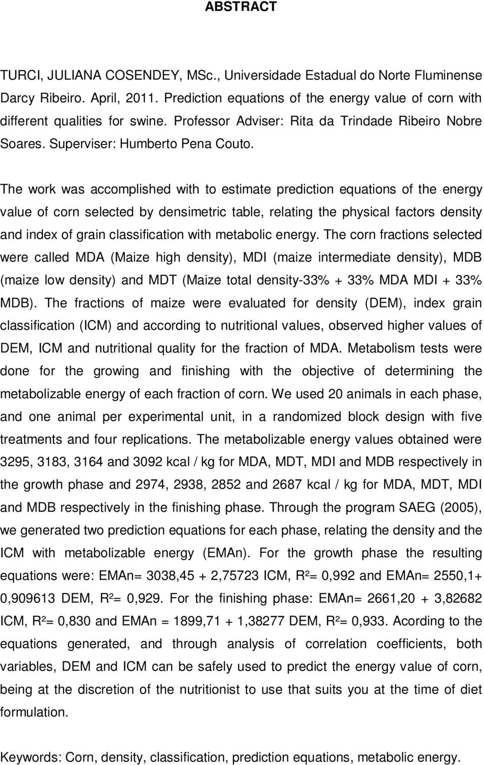 The work was accomplished with to estimate prediction equations of the energy value of corn selected by densimetric table, relating the physical factors density and index of grain classification with