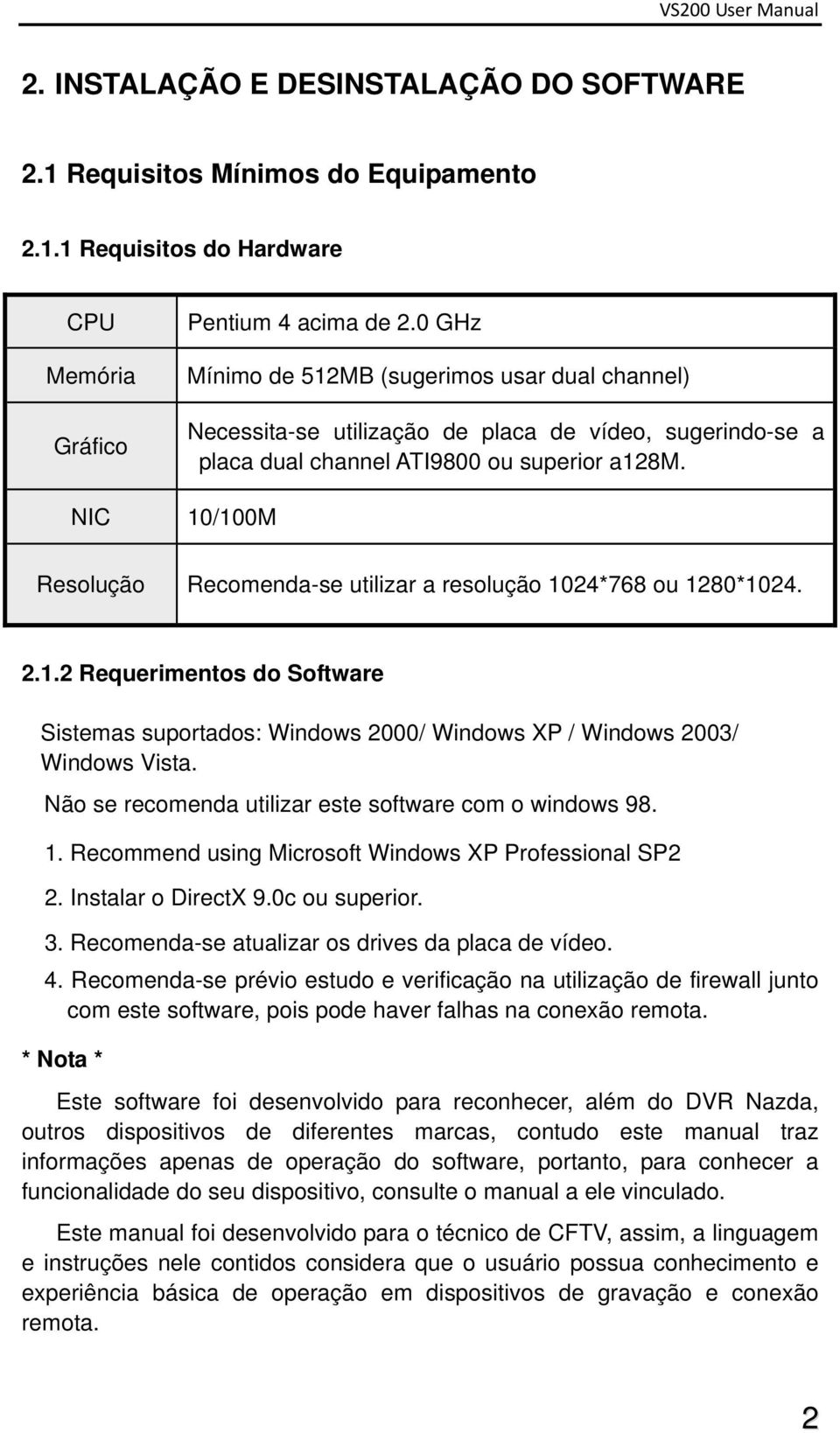 NIC 10/100M Resolução Recomenda-se utilizar a resolução 1024*768 ou 1280*1024. 2.1.2 Requerimentos do Software Sistemas suportados: Windows 2000/ Windows XP / Windows 2003/ Windows Vista.