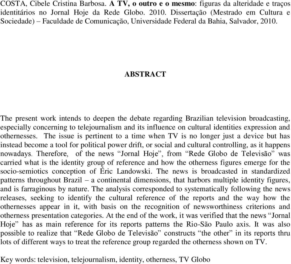 ABSTRACT The present work intends to deepen the debate regarding Brazilian television broadcasting, especially concerning to telejournalism and its influence on cultural identities expression and