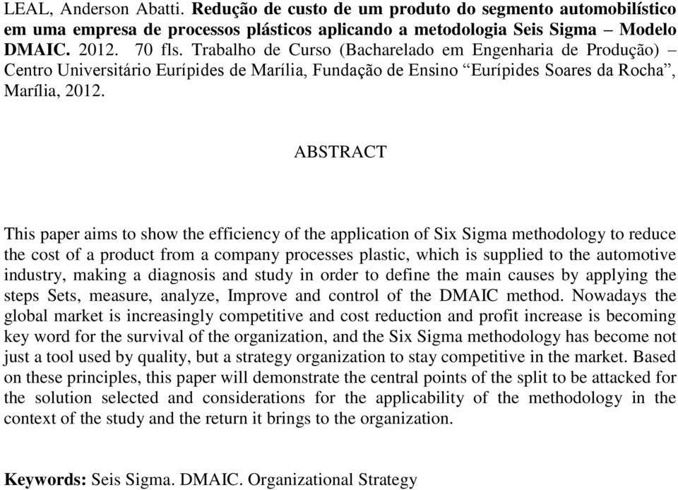 ABSTRACT This paper aims to show the efficiency of the application of Six Sigma methodology to reduce the cost of a product from a company processes plastic, which is supplied to the automotive