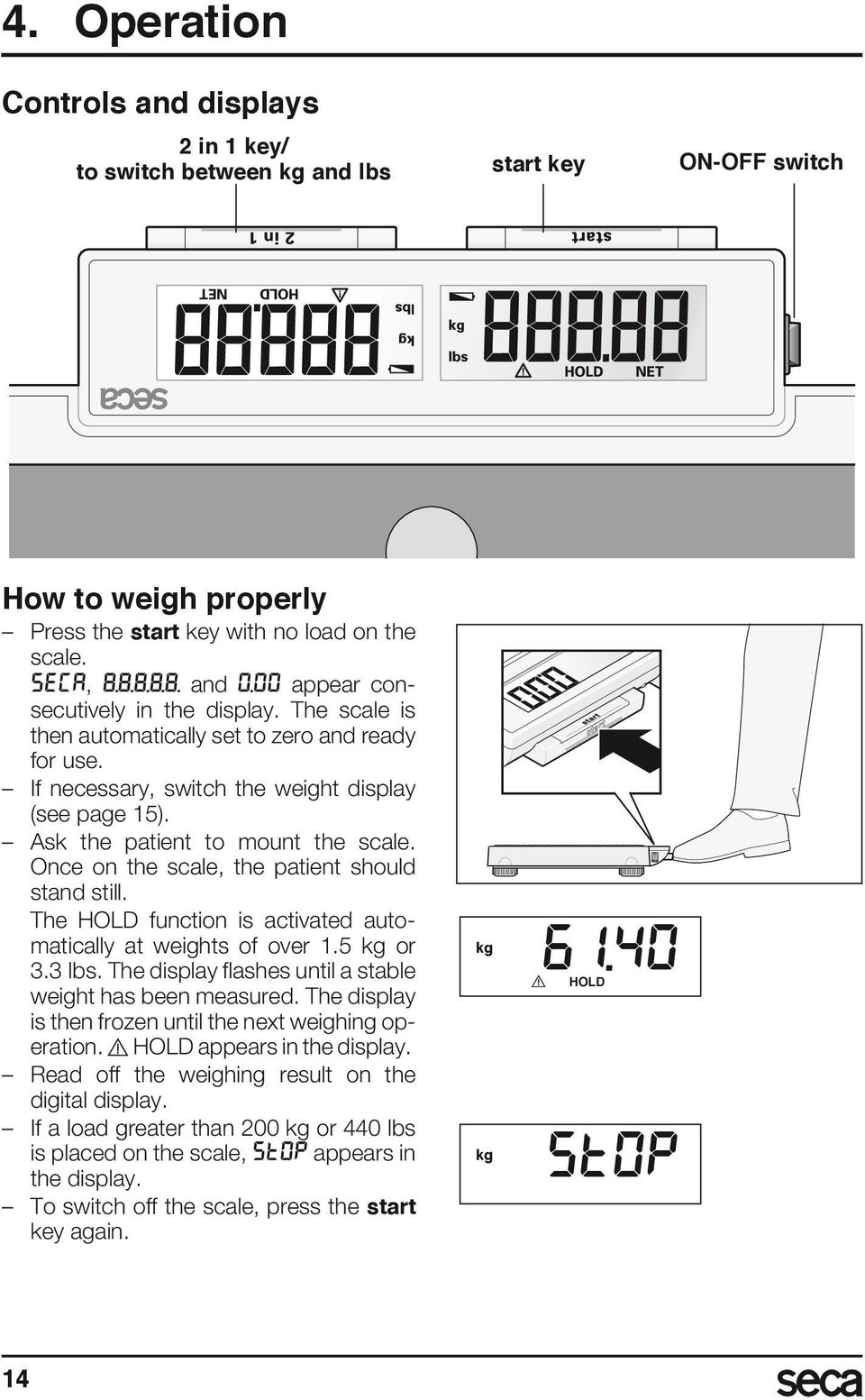 Once on the scale, the patient should stand still. The HOLD function is activated automatically at weights of over 1.5 kg or 3.3 lbs. The display flashes until a stable weight has been measured.