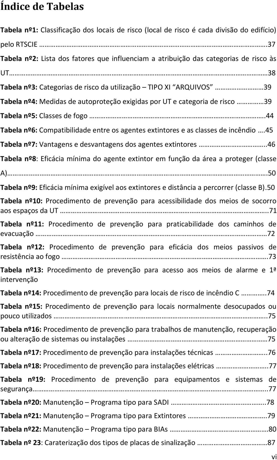 exigidas por UT e categoria de risco 39 Tabela nº5: Classes de fogo..44 Tabela nº6: Compatibilidade entre os agentes extintores e as classes de incêndio.