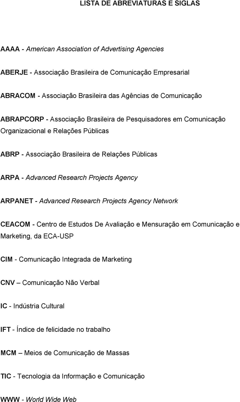 Projects Agency ARPANET - Advanced Research Projects Agency Network CEACOM - Centro de Estudos De Avaliação e Mensuração em Comunicação e Marketing, da ECA-USP CIM - Comunicação Integrada de