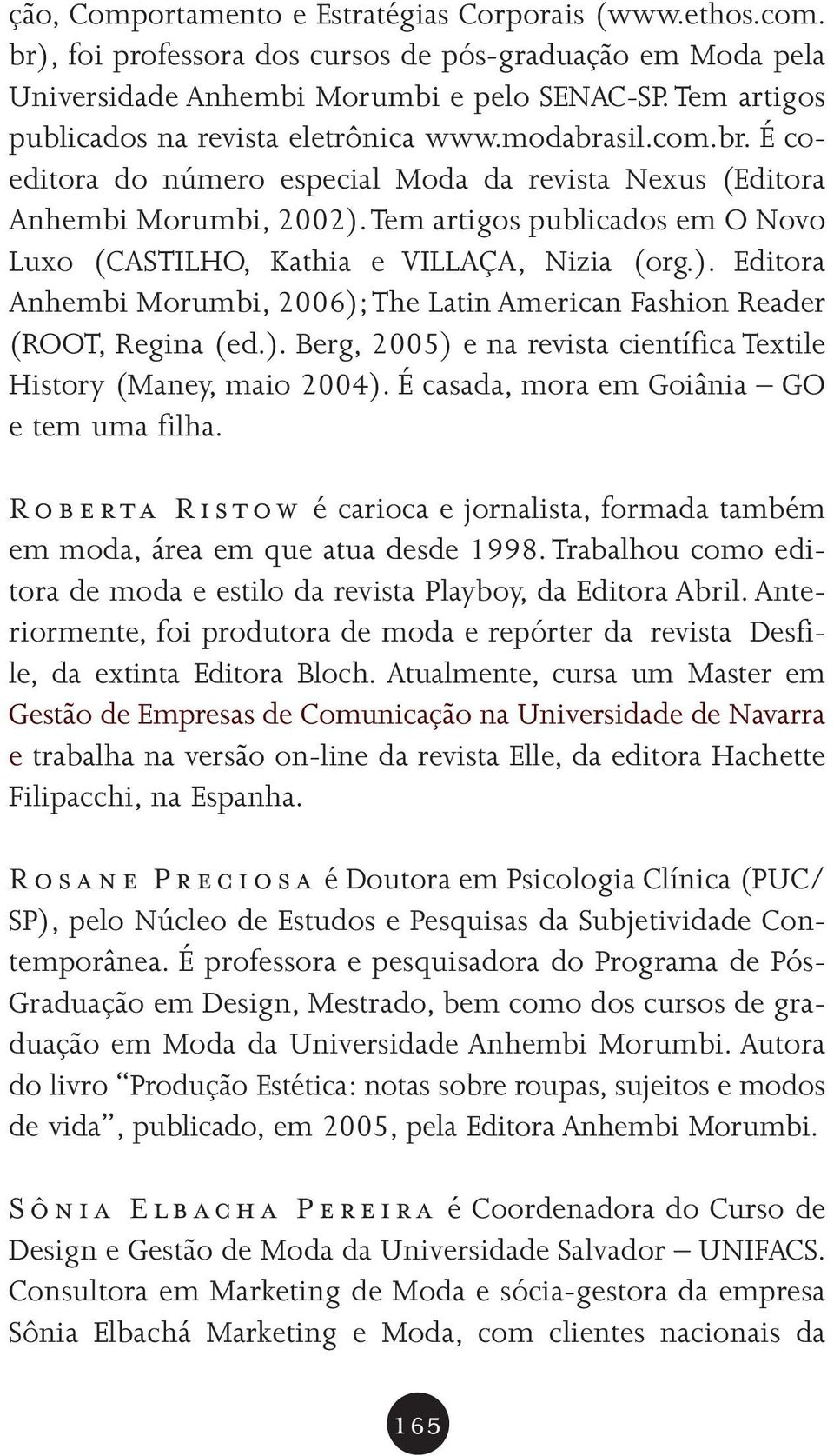 Tem artigos publicados em O Novo Luxo (CASTILHO, Kathia e VILLAÇA, Nizia (org.). Editora Anhembi Morumbi, 2006);The Latin American Fashion Reader (ROOT, Regina (ed.). Berg, 2005) e na revista científica Textile History (Maney, maio 2004).