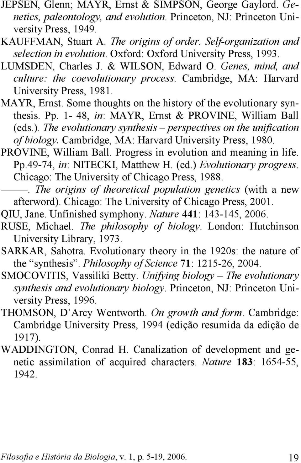 Cambridge, MA: Harvard University Press, 1981. MAYR, Ernst. Some thoughts on the history of the evolutionary synthesis. Pp. 1-48, in: MAYR, Ernst & PROVINE, William Ball (eds.).
