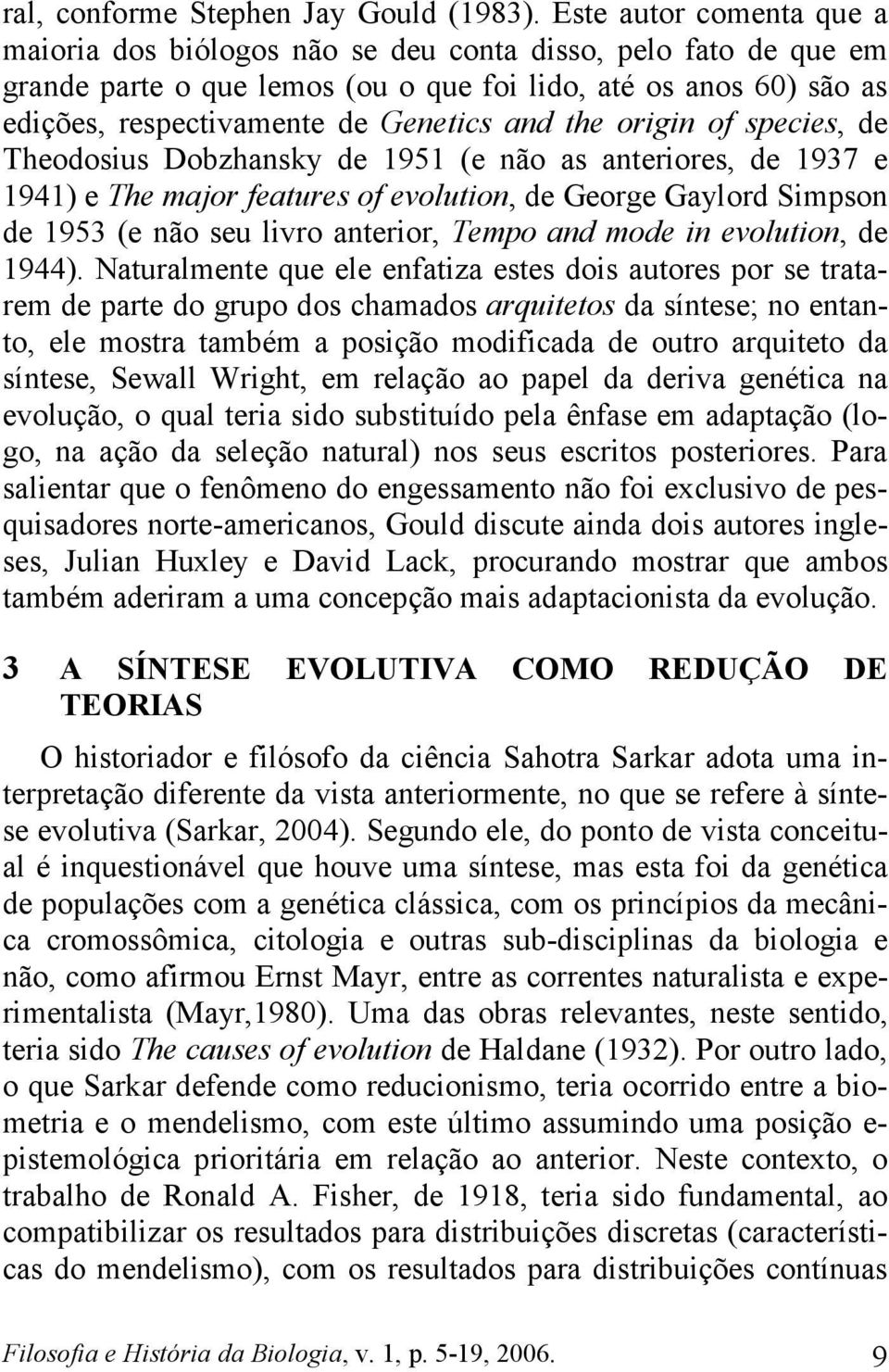 the origin of species, de Theodosius Dobzhansky de 1951 (e não as anteriores, de 1937 e 1941) e The major features of evolution, de George Gaylord Simpson de 1953 (e não seu livro anterior, Tempo and