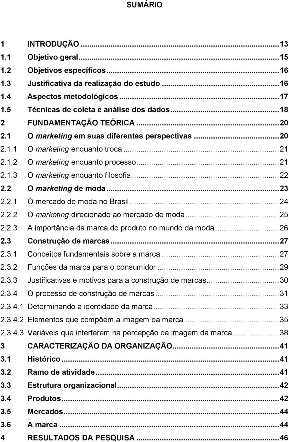 .. 21 2.1.3 O marketing enquanto filosofia... 22 2.2 O marketing de moda... 23 2.2.1 O mercado de moda no Brasil... 24 2.2.2 O marketing direcionado ao mercado de moda... 25 2.2.3 A importância da marca do produto no mundo da moda.
