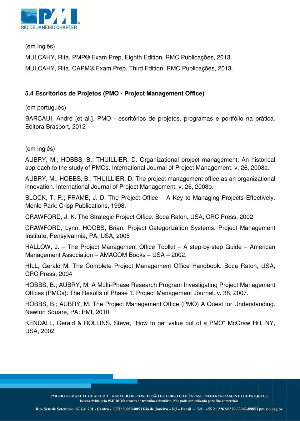 Editora Brasport, 2012 (em inglês) AUBRY, M.; HOBBS, B.; THUILLIER, D. Organizational project management: An historical approach to the study of PMOs. International Journal of Project Management, v.