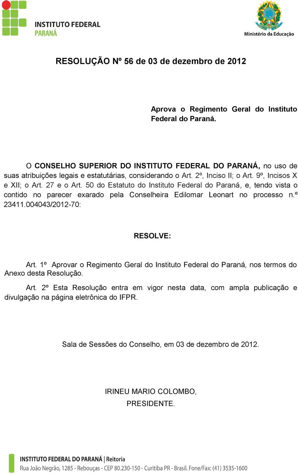 50 do Estatuto do Instituto Federal do Paraná, e, tendo vista o contido no parecer exarado pela Conselheira Edilomar Leonart no processo n.º 23411.004043/2012-70: RESOLVE: Art.