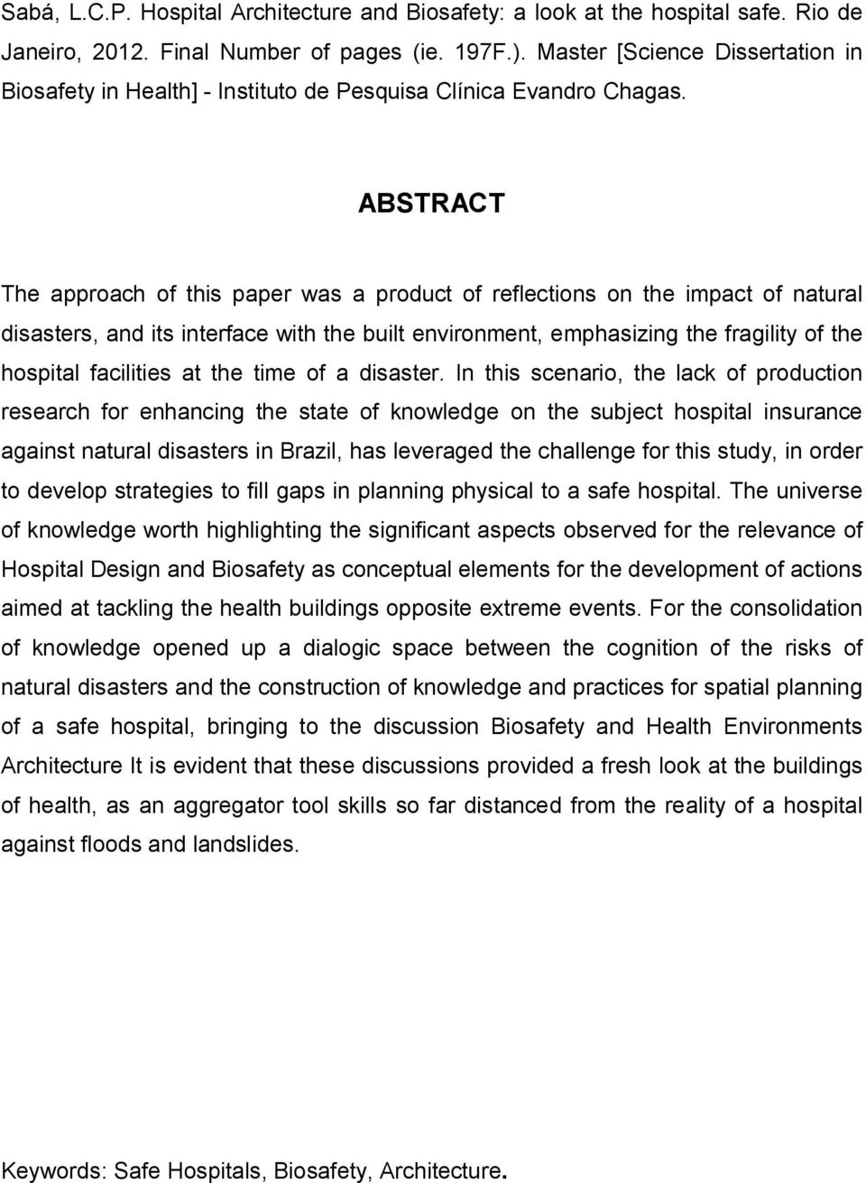 ABSTRACT The approach of this paper was a product of reflections on the impact of natural disasters, and its interface with the built environment, emphasizing the fragility of the hospital facilities