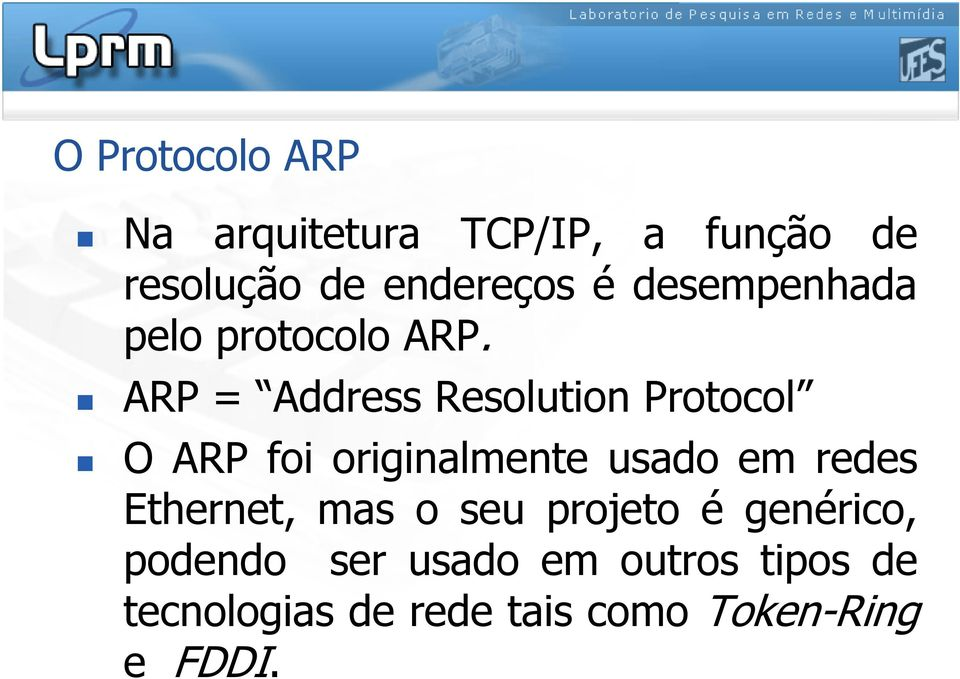 ARP = Address Resolution Protocol O ARP foi originalmente usado em redes