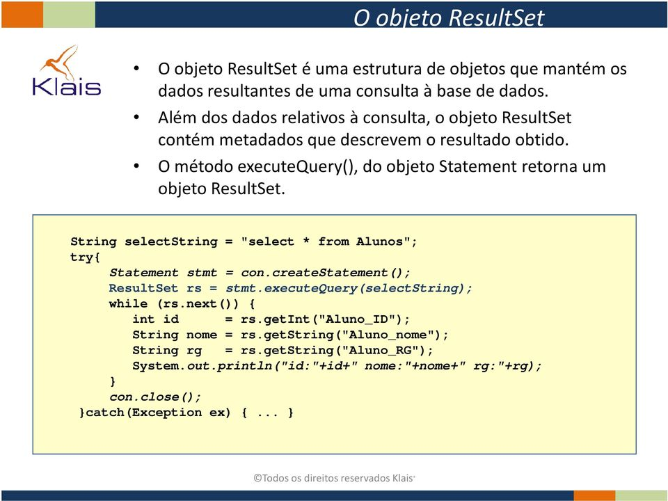 "O método executequery(), do objeto Statement retorna um objeto ResultSet. String selectstring = ""select * from Alunos""; try{ Statement stmt = con."