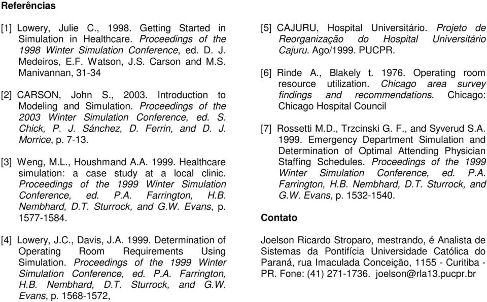 A. 1999. Healthcare simulation: a case study at a local clinic. Proceedings of the 1999 Winter Simulation Conference, ed. P.A. Farrington, H.B. Nembhard, D.T. Sturrock, and G.W. Evans, p. 1577-1584.