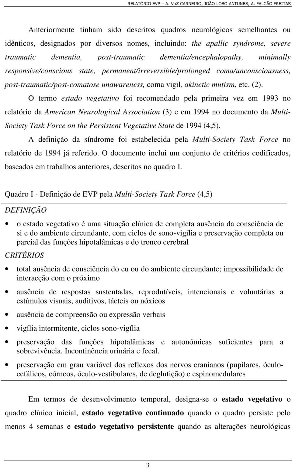 O termo estado vegetativo foi recomendado pela primeira vez em 1993 no relatório da American Neurological Association (3) e em 1994 no documento da Multi- Society Task Force on the Persistent