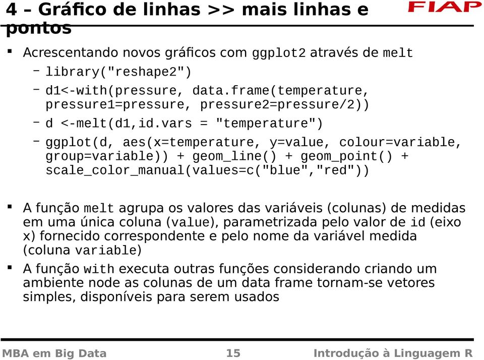 "vars = ""temperature"") ggplot(d, aes(x=temperature, y=value, colour=variable, group=variable)) + geom_line() + geom_point() + scale_color_manual(values=c(""blue"",""red"")) A função melt agrupa os valores"