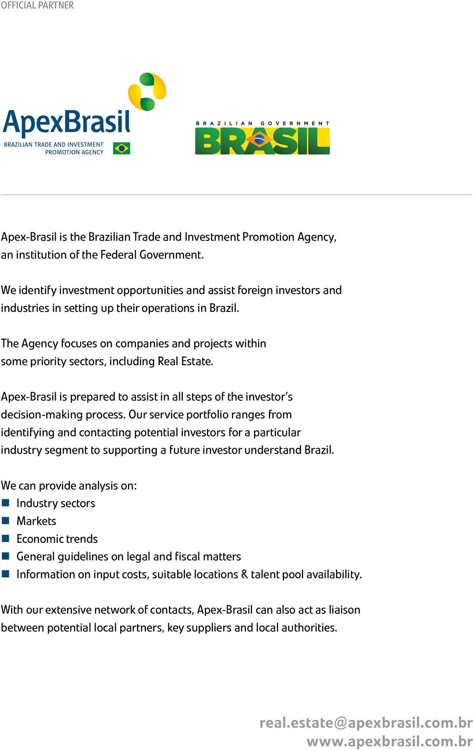 The Agency focuses on companies and projects within some priority sectors, including Real Estate. Apex-Brasil is prepared to assist in all steps of the investor s decision-making process.