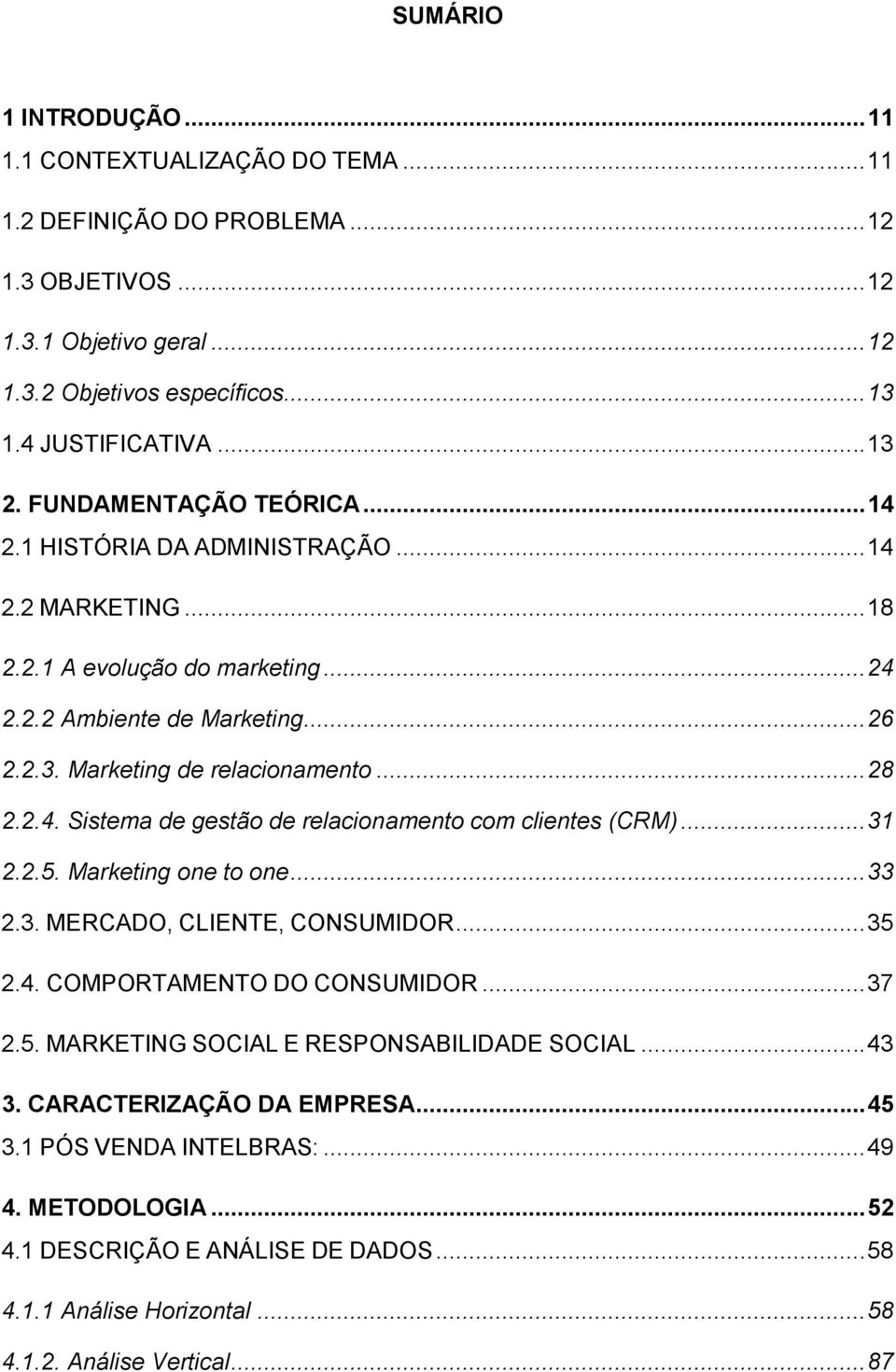 .. 28 2.2.4. Sistema de gestão de relacionamento com clientes (CRM)... 31 2.2.5. Marketing one to one... 33 2.3. MERCADO, CLIENTE, CONSUMIDOR... 35 2.4. COMPORTAMENTO DO CONSUMIDOR... 37 2.5. MARKETING SOCIAL E RESPONSABILIDADE SOCIAL.